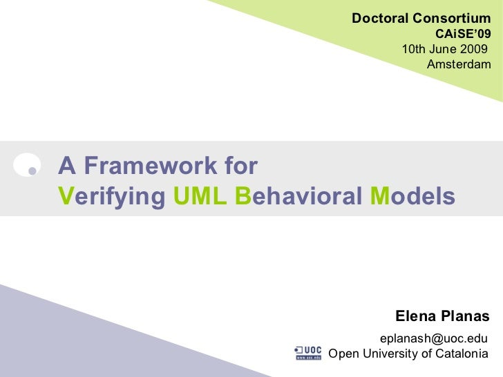 Doctoral Consortium CAiSE'09 10th June 2009  Amsterdam A Framework for V erifying  UML   B ehavioral  M odels Elena Planas...