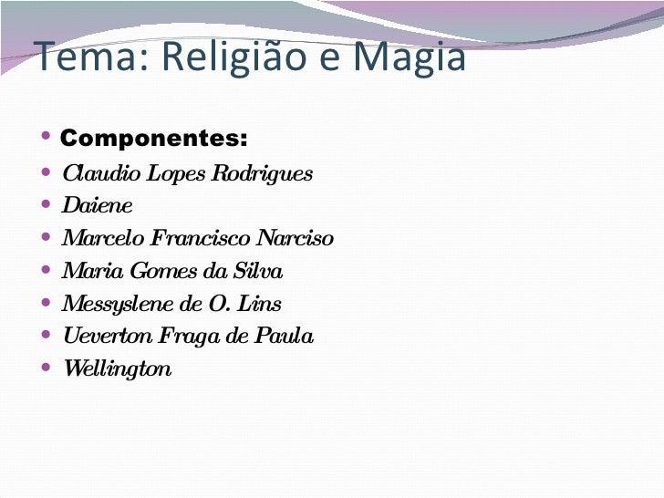 Tema: Religião e Magia <ul><li>Componentes: </li></ul><ul><li>Claudio Lopes Rodrigues </li></ul><ul><li>Daiene </li></ul><...