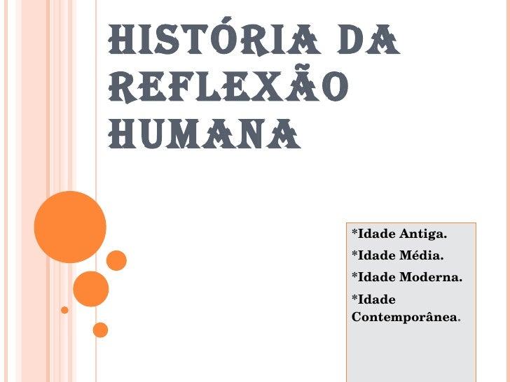 HISTÓRIA DA REFLEXÃO HUMANA *Idade Antiga. *Idade Média. *Idade Moderna. *Idade Contemporânea .