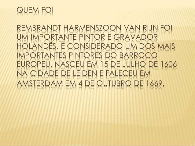 QUEM FOI REMBRANDT HARMENSZOON VAN RIJN FOI UM IMPORTANTE PINTOR E GRAVADOR HOLANDÊS. É CONSIDERADO UM DOS MAIS IMPORTANTE...