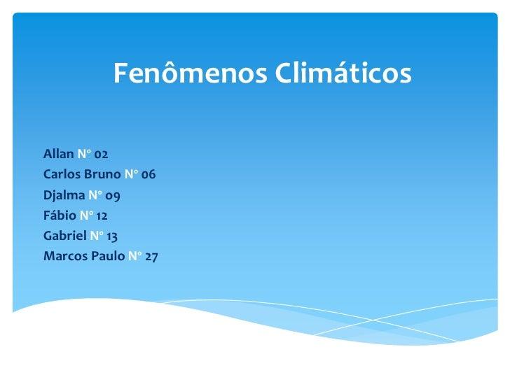 Fenômenos Climáticos<br />Allan Nº 02<br />Carlos Bruno Nº 06<br />DjalmaNº o9<br />Fábio Nº 12<br />Gabriel Nº 13<br />Ma...