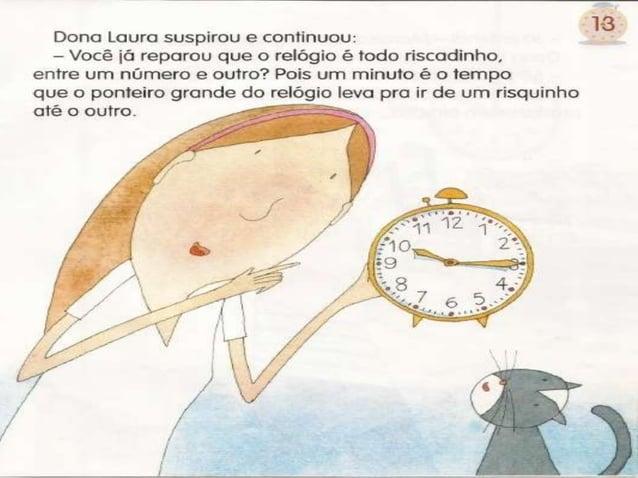 Dona Laura suspirou e continuou:  - você iã reparou que o relógio é todo riscadinho,  entre um número e outro?  Pois um mi...