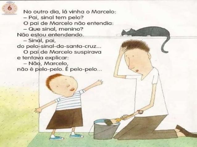 ó  No ouiro dia,  ló vinha o Marcelo:  - Pai,  sinal tem pelo?  O pa¡ de Marcelo nõo entendia:  - Que sinal,  menino?  Não...