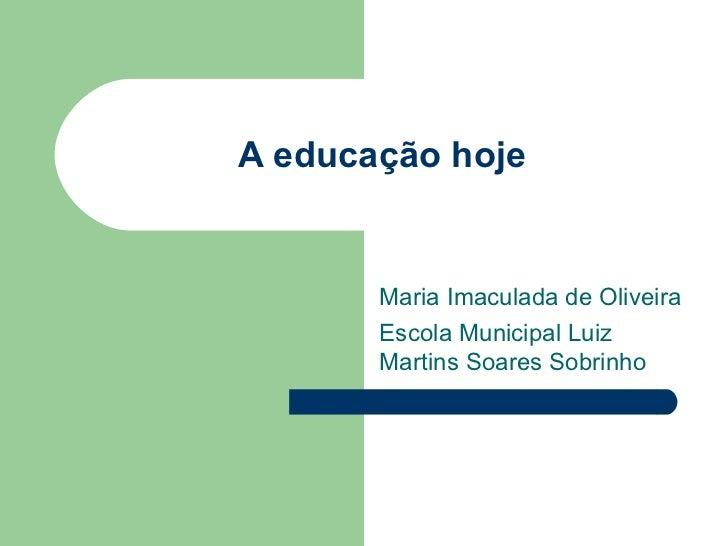 A educação hoje Maria Imaculada de Oliveira Escola Municipal Luiz Martins Soares Sobrinho