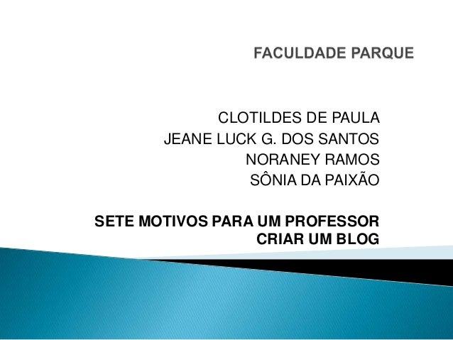 CLOTILDES DE PAULA JEANE LUCK G. DOS SANTOS NORANEY RAMOS SÔNIA DA PAIXÃO SETE MOTIVOS PARA UM PROFESSOR CRIAR UM BLOG