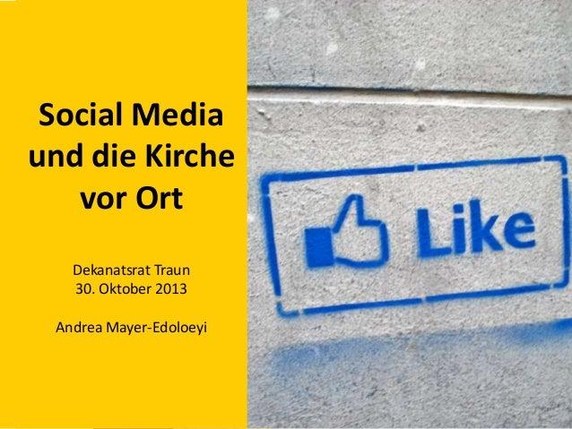 Social Media und die Kirche vor Ort Dekanatsrat Traun 30. Oktober 2013 Andrea Mayer-Edoloeyi