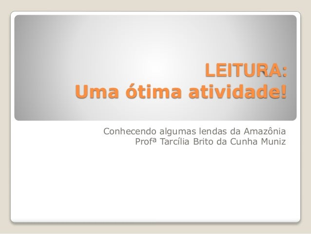 LEITURA:  Uma ótima atividade!  Conhecendo algumas lendas da Amazônia  Profª Tarcília Brito da Cunha Muniz