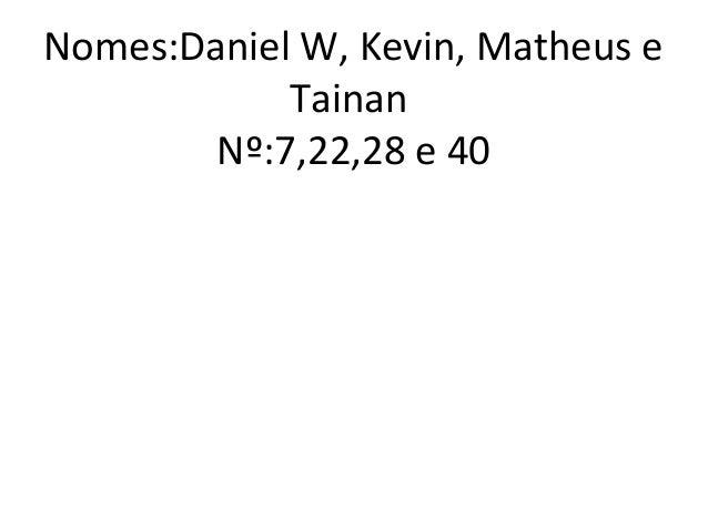 Nomes:Daniel W, Kevin, Matheus eTainanNº:7,22,28 e 40