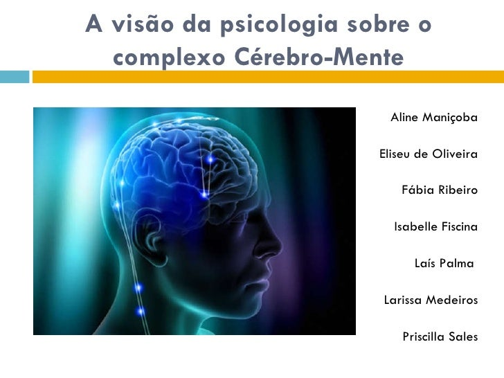 A visão da psicologia sobre o complexo Cérebro-Mente Aline Maniçoba Eliseu de Oliveira Fábia Ribeiro Isabelle Fiscina Laís...