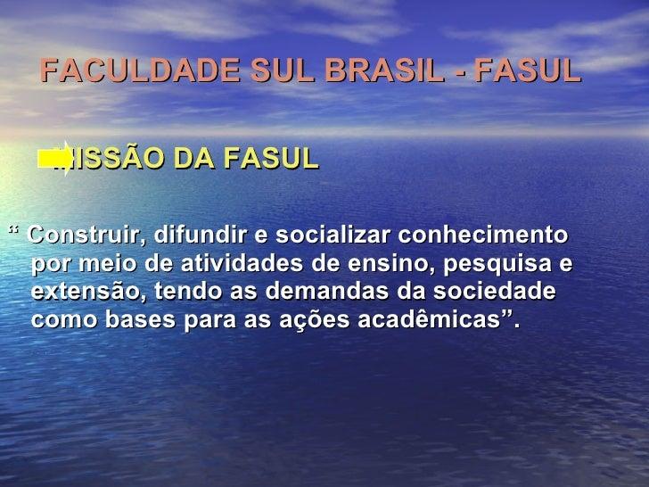 "FACULDADE SUL BRASIL - FASUL <ul><li>MISSÃO DA FASUL   </li></ul><ul><li>""  Construir, difundir e socializar conhecimento ..."