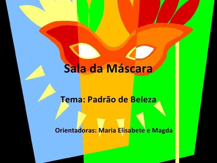 Sala da Máscara Tema: Padrão de Beleza Orientadoras: Maria Elisabete e Magda