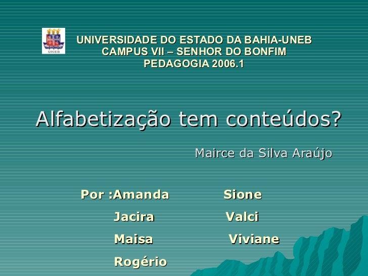Alfabetização tem conteúdos? Mairce da Silva Araújo UNIVERSIDADE DO ESTADO DA BAHIA-UNEB CAMPUS VII – SENHOR DO BONFIM PED...