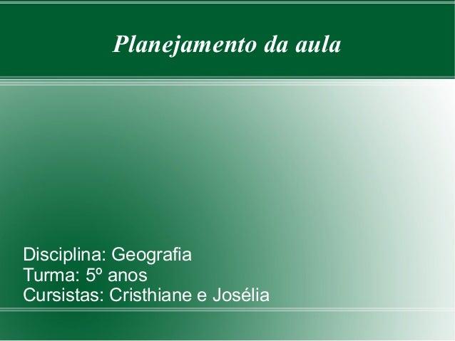 Planejamento da aula  Disciplina: Geografia Turma: 5º anos Cursistas: Cristhiane e Josélia