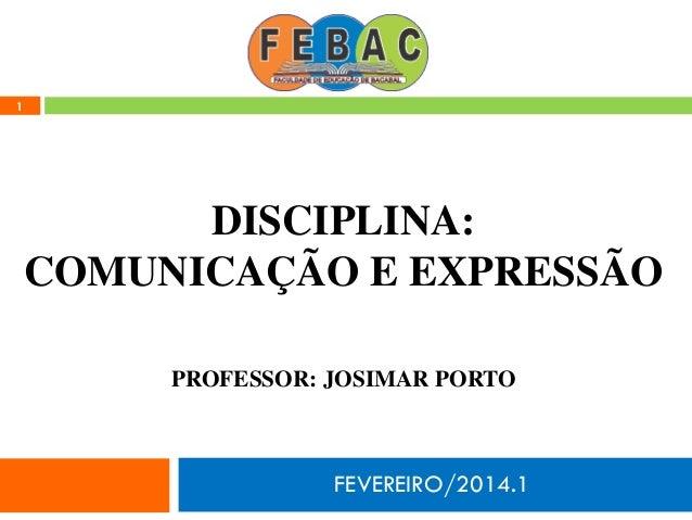 FEVEREIRO/2014.1 1 DISCIPLINA: COMUNICAÇÃO E EXPRESSÃO PROFESSOR: JOSIMAR PORTO