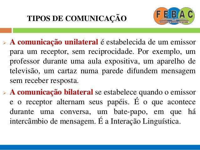 TIPOS DE COMUNICAÇÃO  A comunicação unilateral é estabelecida de um emissor para um receptor, sem reciprocidade. Por exem...