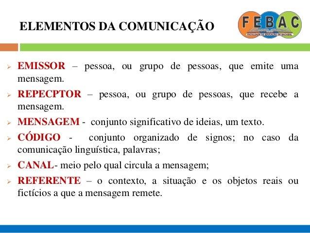 ELEMENTOS DA COMUNICAÇÃO  EMISSOR – pessoa, ou grupo de pessoas, que emite uma mensagem.  REPECPTOR – pessoa, ou grupo d...
