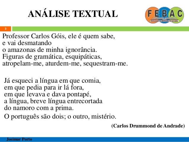 ANÁLISE TEXTUAL 3 Professor Carlos Góis, ele é quem sabe, e vai desmatando o amazonas de minha ignorância. Figuras de gram...