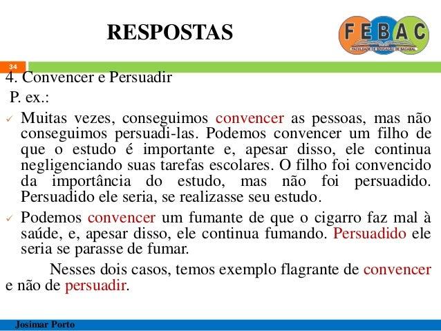 RESPOSTAS 34 4. Convencer e Persuadir P. ex.:  Muitas vezes, conseguimos convencer as pessoas, mas não conseguimos persua...