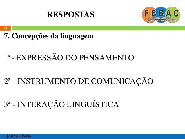 RESPOSTAS 7. Concepções da linguagem 1ª - EXPRESSÃO DO PENSAMENTO 2ª - INSTRUMENTO DE COMUNICAÇÃO 3ª - INTERAÇÃO LINGUÍSTI...