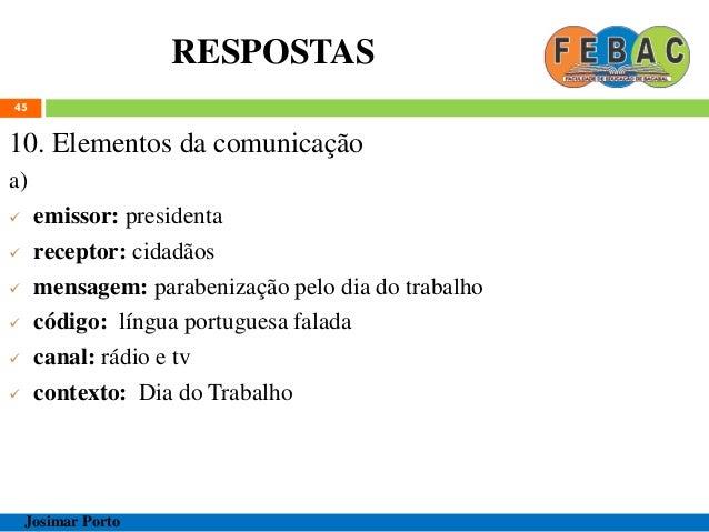 RESPOSTAS 45 10. Elementos da comunicação a)  emissor: presidenta  receptor: cidadãos  mensagem: parabenização pelo dia...