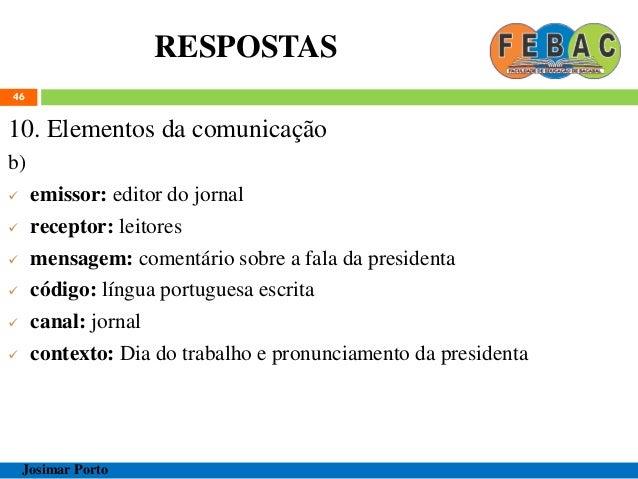 RESPOSTAS 46 10. Elementos da comunicação b)  emissor: editor do jornal  receptor: leitores  mensagem: comentário sobre...