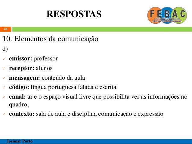 RESPOSTAS 48 10. Elementos da comunicação d)  emissor: professor  receptor: alunos  mensagem: conteúdo da aula  código...