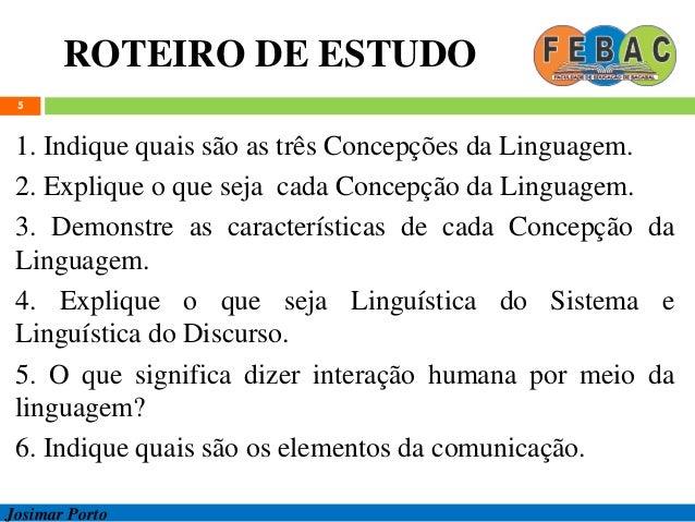 ROTEIRO DE ESTUDO 5 1. Indique quais são as três Concepções da Linguagem. 2. Explique o que seja cada Concepção da Linguag...
