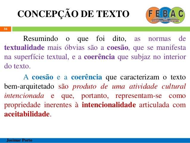 CONCEPÇÃO DE TEXTO 56 Resumindo o que foi dito, as normas de textualidade mais óbvias são a coesão, que se manifesta na su...