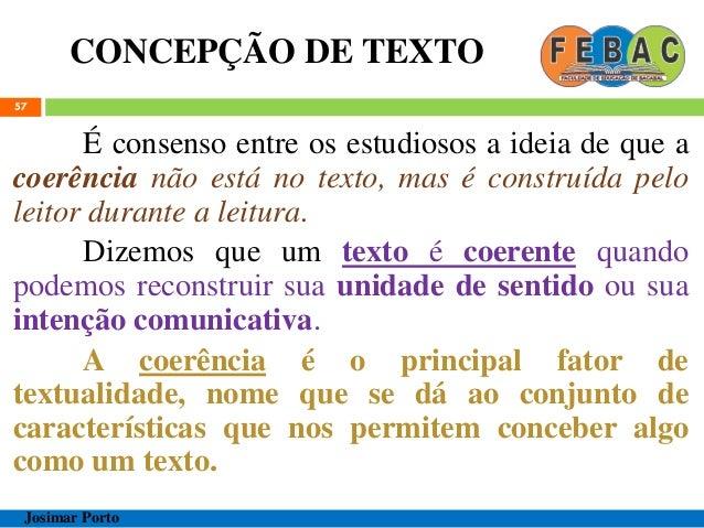 CONCEPÇÃO DE TEXTO 57 É consenso entre os estudiosos a ideia de que a coerência não está no texto, mas é construída pelo l...