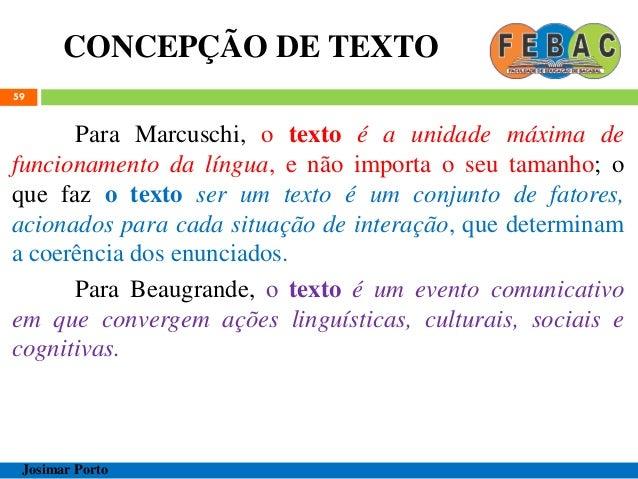 CONCEPÇÃO DE TEXTO 59 Para Marcuschi, o texto é a unidade máxima de funcionamento da língua, e não importa o seu tamanho; ...