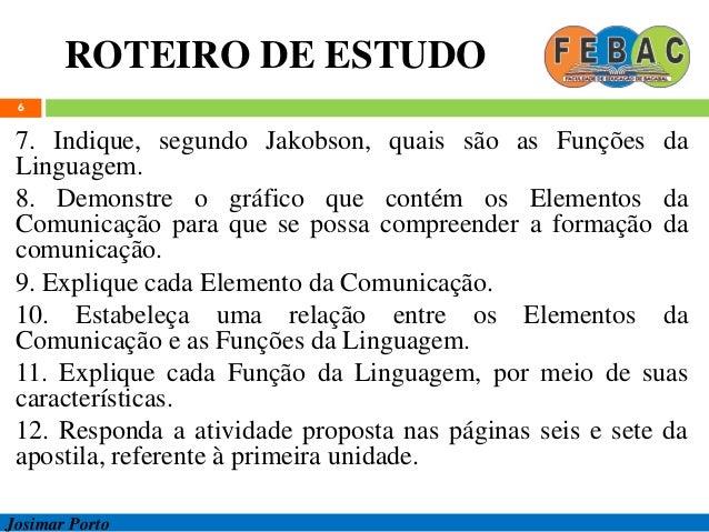 ROTEIRO DE ESTUDO 6 7. Indique, segundo Jakobson, quais são as Funções da Linguagem. 8. Demonstre o gráfico que contém os ...
