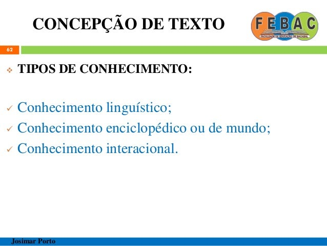 CONCEPÇÃO DE TEXTO 62  TIPOS DE CONHECIMENTO:  Conhecimento linguístico;  Conhecimento enciclopédico ou de mundo;  Con...