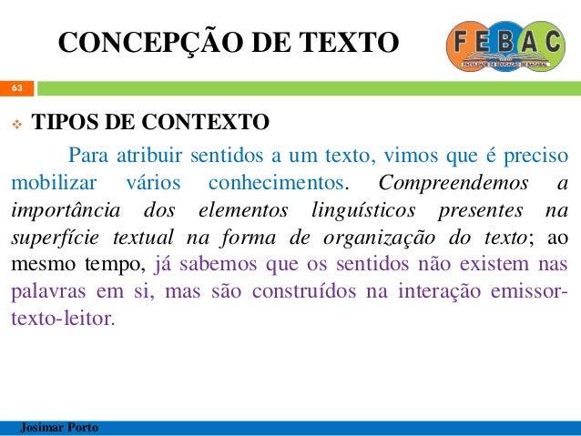 CONCEPÇÃO DE TEXTO 63  TIPOS DE CONTEXTO Para atribuir sentidos a um texto, vimos que é preciso mobilizar vários conhecim...