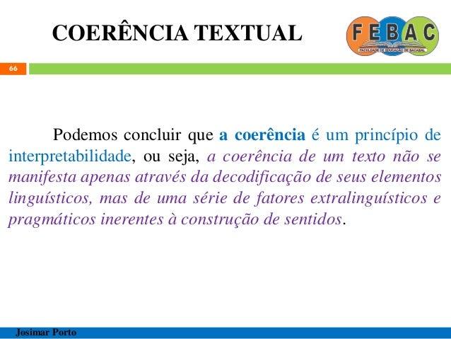COERÊNCIA TEXTUAL 66 Podemos concluir que a coerência é um princípio de interpretabilidade, ou seja, a coerência de um tex...