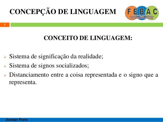 CONCEPÇÃO DE LINGUAGEM 7 CONCEITO DE LINGUAGEM:  Sistema de significação da realidade;  Sistema de signos socializados; ...