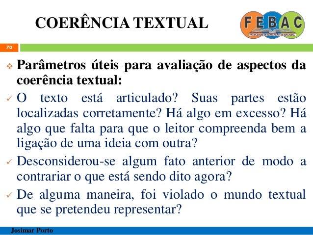 COERÊNCIA TEXTUAL 70  Parâmetros úteis para avaliação de aspectos da coerência textual:  O texto está articulado? Suas p...