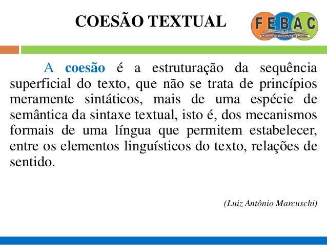 COESÃO TEXTUAL A coesão é, pois, uma relação semântica entre um elemento do texto e algum outro elemento crucial para a su...