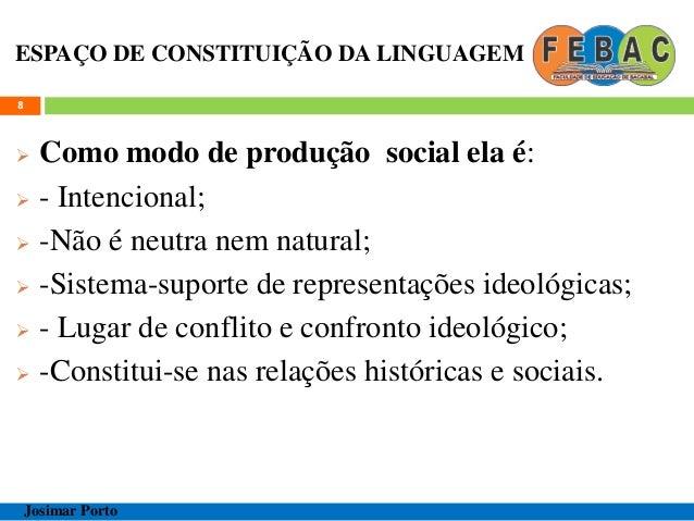 ESPAÇO DE CONSTITUIÇÃO DA LINGUAGEM  Como modo de produção social ela é:  - Intencional;  -Não é neutra nem natural;  ...