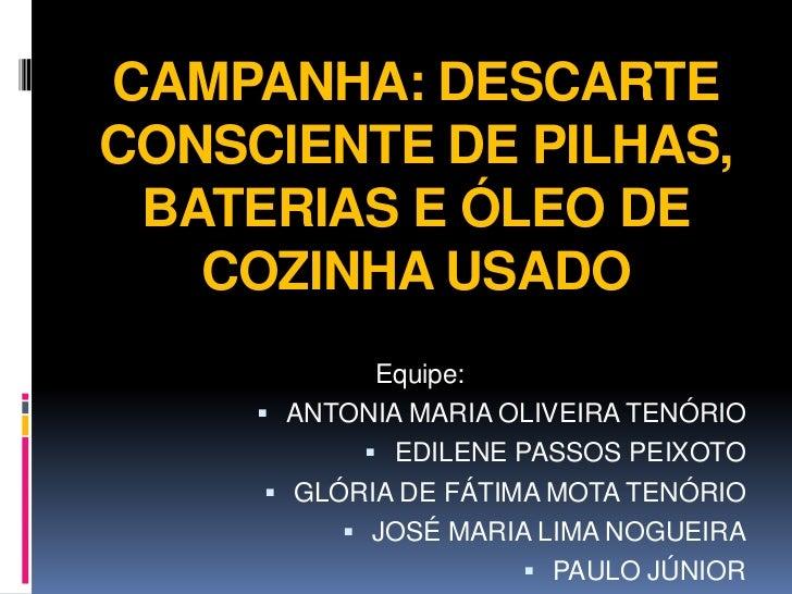 CAMPANHA: DESCARTECONSCIENTE DE PILHAS, BATERIAS E ÓLEO DE   COZINHA USADO              Equipe:      ANTONIA MARIA OLIVEI...