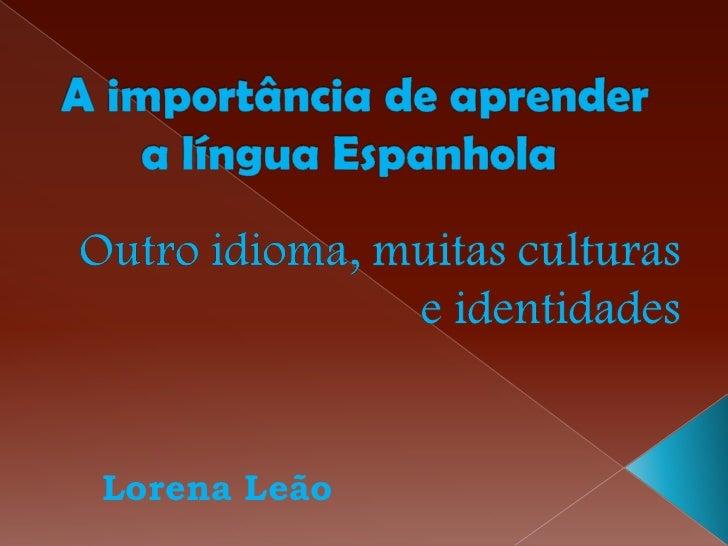 A importância de aprender a língua Espanhola<br />Outro idioma, muitas culturas e identidades<br />Lorena Leão<br />