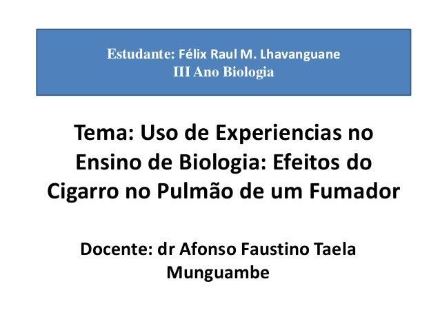 Estudante: Félix Raul M. Lhavanguane  III Ano Biologia  Tema: Uso de Experiencias no  Ensino de Biologia: Efeitos do  Ciga...