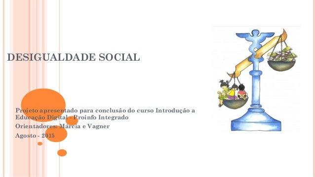 DESIGUALDADE SOCIAL Projeto apresentado para conclusão do curso Introdução a Educação Digital - Proinfo Integrado Orientad...