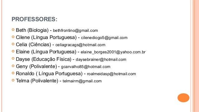 PROFESSORES:  Beth (Biologia) - bethfrontino@gmail.com  Cilene (Língua Portuguesa) - cilenediogo5@gmail.com  Celia (Ciê...