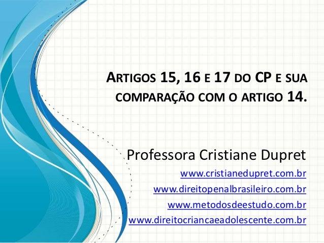 ARTIGOS 15, 16 E 17 DO CP E SUA COMPARAÇÃO COM O ARTIGO 14.   Professora Cristiane Dupret              www.cristianedupret...