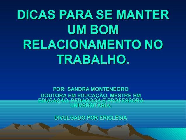 DICAS PARA SE MANTERDICAS PARA SE MANTER UM BOMUM BOM RELACIONAMENTO NORELACIONAMENTO NO TRABALHO.TRABALHO. POR: SANDRA MO...