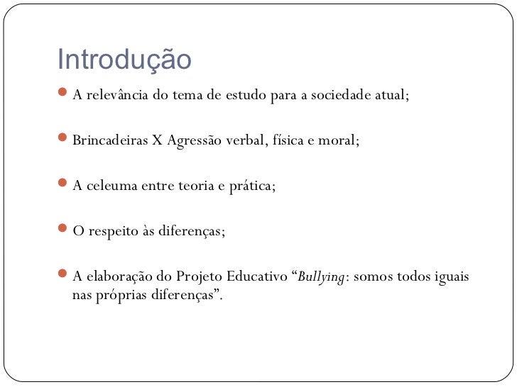 Introdução A relevância do tema de estudo para a sociedade atual; Brincadeiras X Agressão verbal, física e moral; A cel...