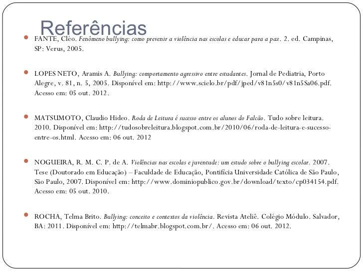 Referências FANTE, Cléo. Fenômeno bullying: como prevenir a violência nas escolas e educar para a paz. 2. ed. Campinas,  ...