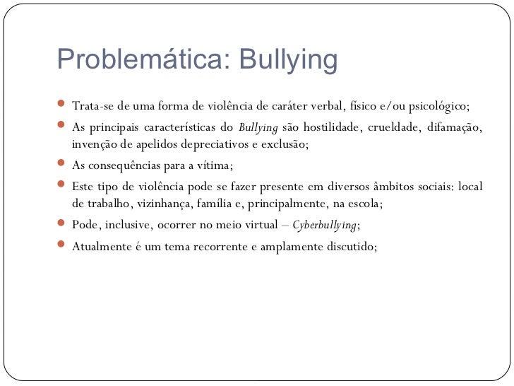 Problemática: Bullying Trata-se de uma forma de violência de caráter verbal, físico e/ou psicológico; As principais cara...