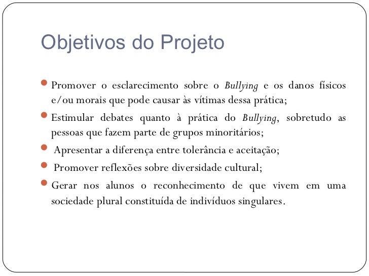 Objetivos do Projeto Promover o esclarecimento sobre o Bullying e os danos físicos  e/ou morais que pode causar às vítima...