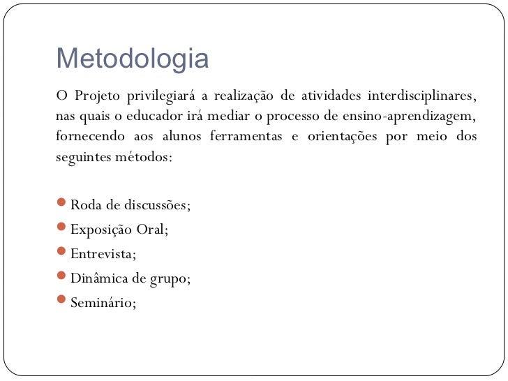 MetodologiaO Projeto privilegiará a realização de atividades interdisciplinares,nas quais o educador irá mediar o processo...